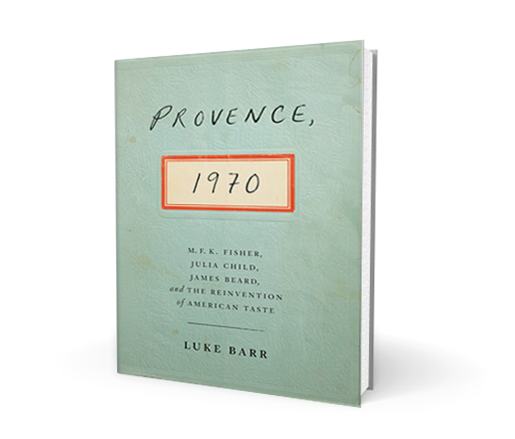 Provence 1970: M.F.K. Fisher, Julia Child, James Beard, and The Reinvention of American Taste