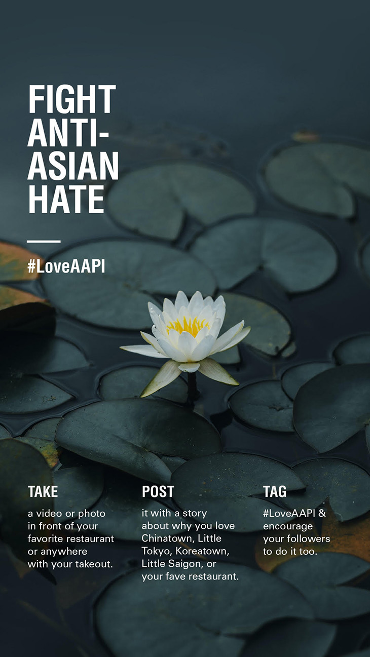 Poster of lotus flowers and lily pads on dark blue water with the text Fight Anti-Asian Hate #LoveAAPI Take a video or photo in front of your favorite restaurant or anywhere with your takeout. Post it with a story about why you love Chincatown, Little Tokyo, Koreatown, Little Saigon, or your fave restaurant. Tag #LoveAAPI & encourage your follows to do it too